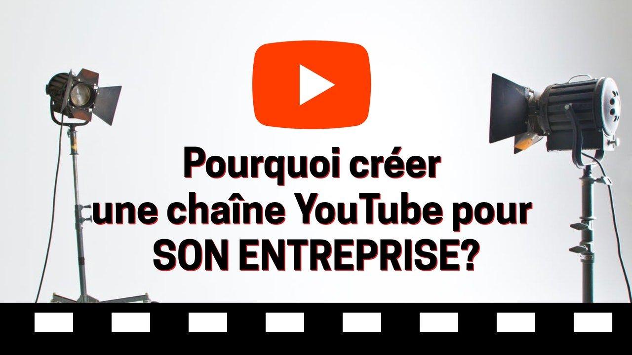 pourquoi creer chaine youtube pour entreprise